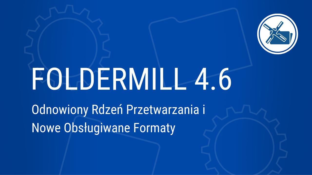 FolderMill 4.6: Odnowiony Rdzeń Przetwarzania i Nowe Obsługiwane Formaty