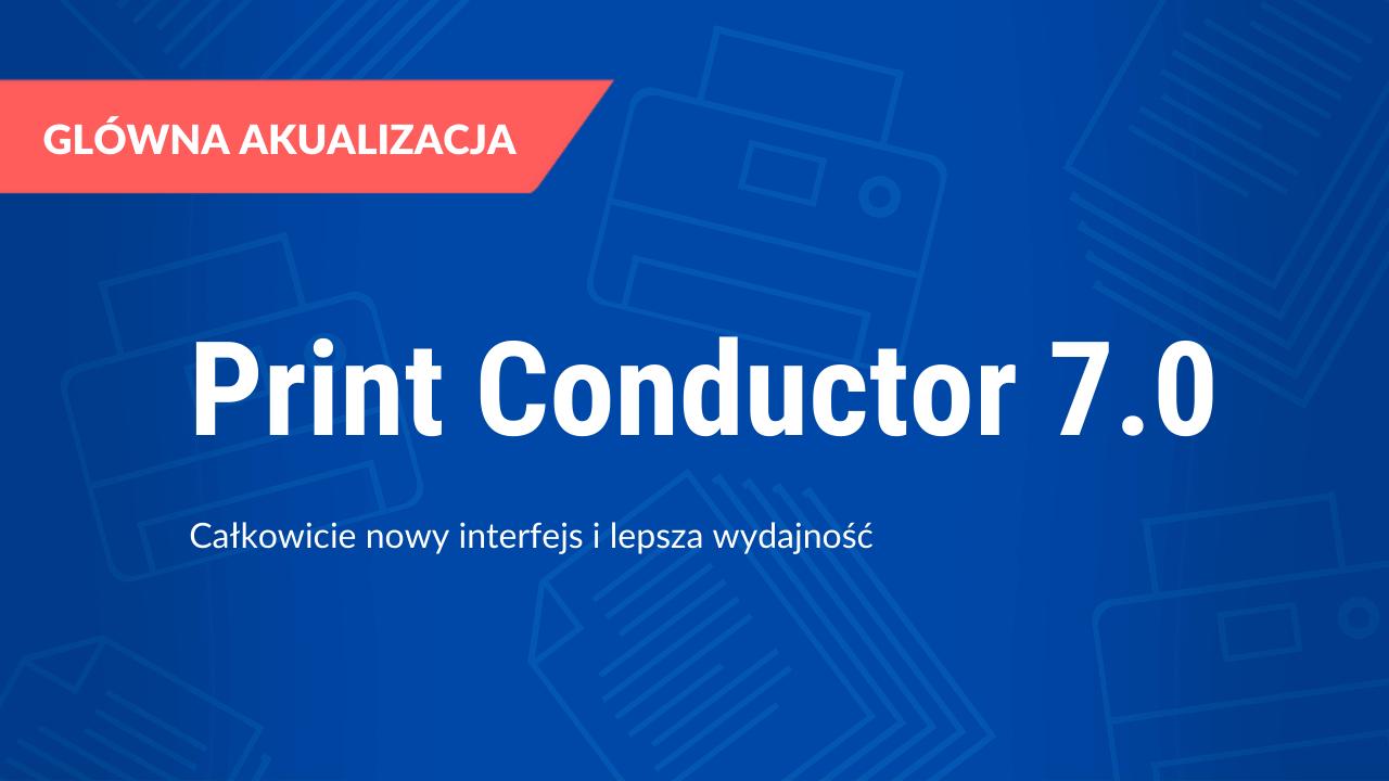 Print Conductor 7.0: Całkowicie nowy interfejs i lepsza wydajność